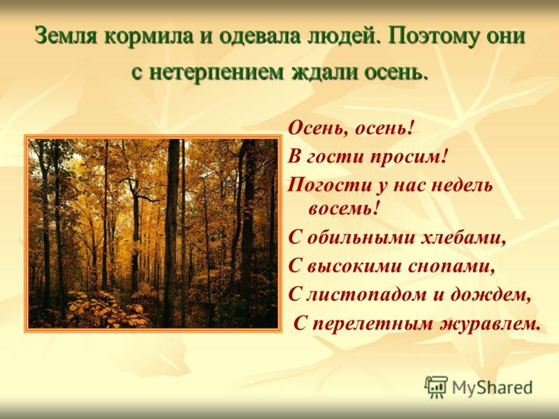 Земля кормила и одевала людей. Поэтому они с нетерпением ждали осень. Осень, осень! В гости просим! Погости у нас недель восемь! С обильными хлебами, С высокими снопами, С листопадом и дождем, С перелетным журавлем.