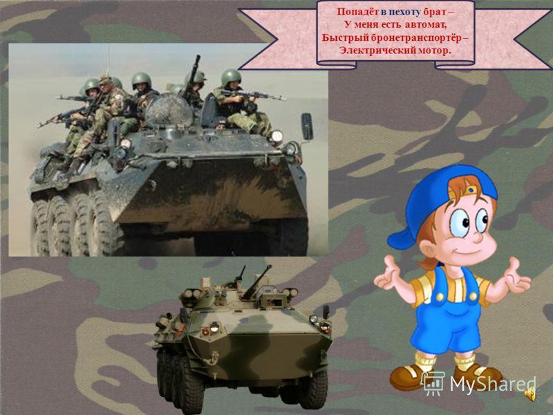 Попадёт в пехоту брат – У меня есть автомат, Быстрый бронетранспортёр – Электрический мотор.