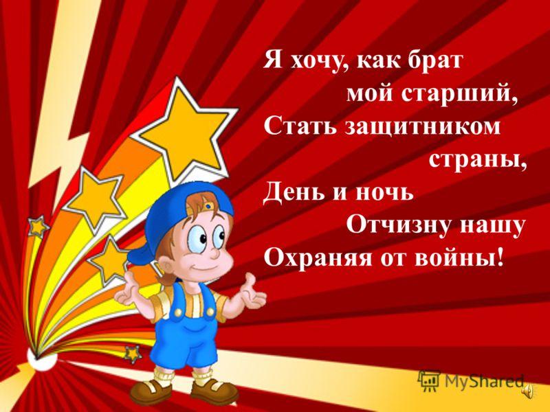 Я хочу, как брат мой старший, Стать защитником страны, День и ночь Отчизну нашу Охраняя от войны!