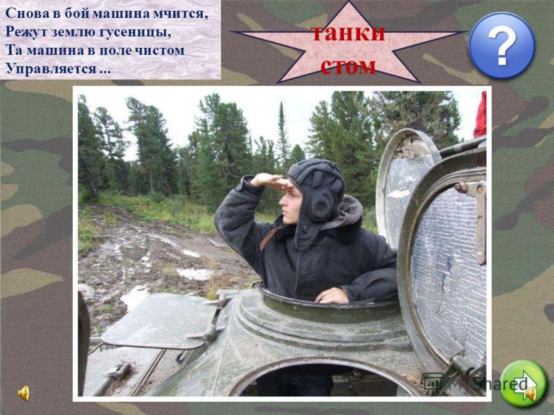 Снова в бой машина мчится, Режут землю гусеницы, Та машина в поле чистом Управляется... танки стом