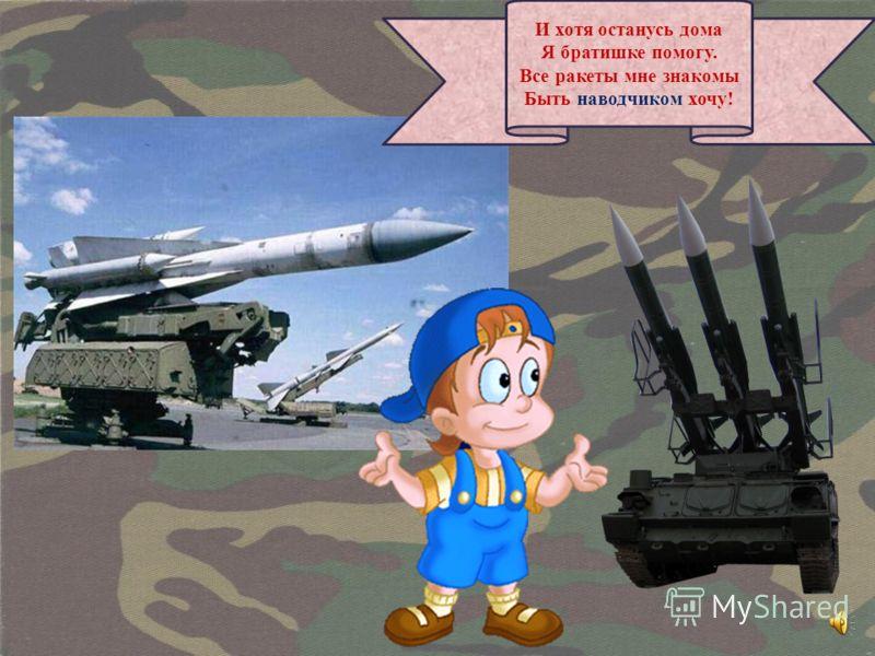 И хотя останусь дома Я братишке помогу. Все ракеты мне знакомы Быть наводчиком хочу!