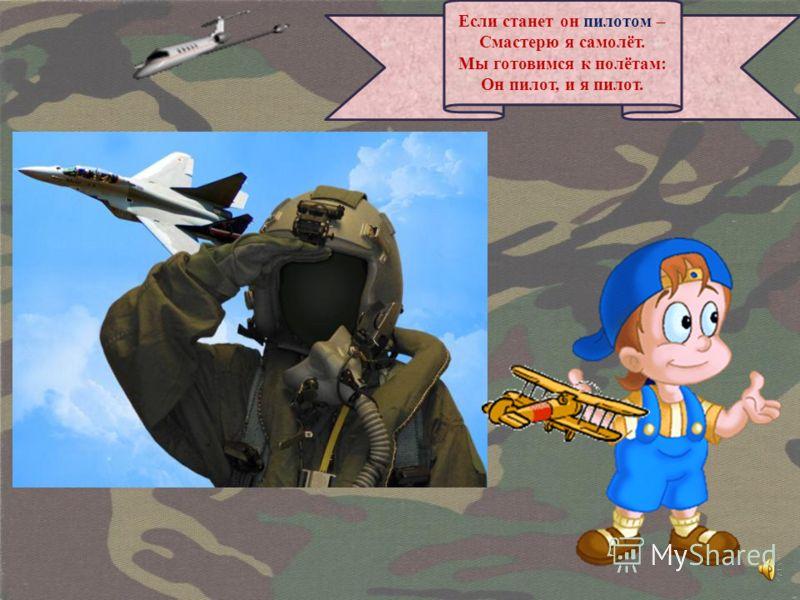 Если станет он пилотом – Смастерю я самолёт. Мы готовимся к полётам: Он пилот, и я пилот.