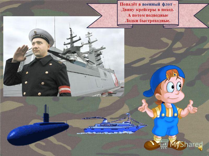Попадёт в военный флот – Двину крейсеры в поход. А потом подводные Лодки быстроходные.