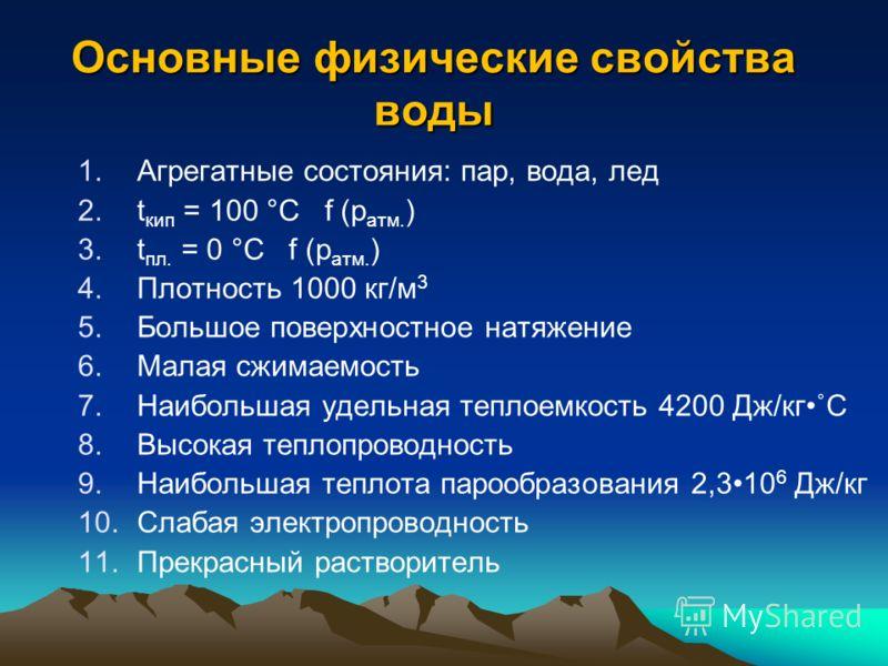 Основные физические свойства воды 1.Агрегатные состояния: пар, вода, лед 2.t кип = 100 °С f (p атм. ) 3.t пл. = 0 °С f (p атм. ) 4.Плотность 1000 кг/м 3 5.Большое поверхностное натяжение 6.Малая сжимаемость 7.Наибольшая удельная теплоемкость 4200 Дж/