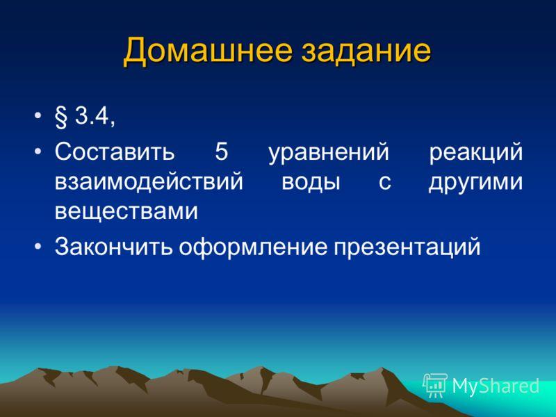 Домашнее задание § 3.4, Составить 5 уравнений реакций взаимодействий воды с другими веществами Закончить оформление презентаций