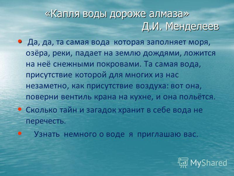 «Капля воды дороже алмаза» Д.И. Менделеев Да, да, та самая вода которая заполняет моря, озёра, реки, падает на землю дождями, ложится на неё снежными покровами. Та самая вода, присутствие которой для многих из нас незаметно, как присутствие воздуха: