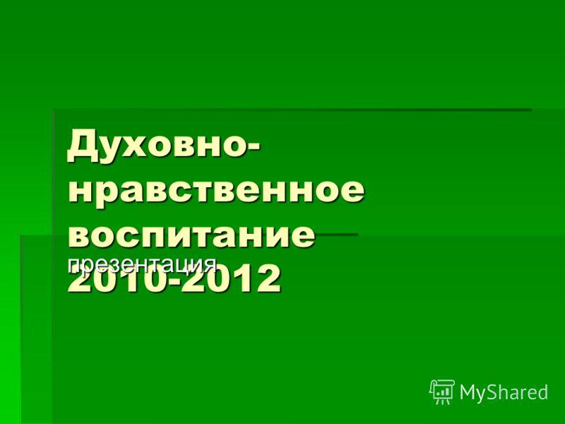 Духовно- нравственное воспитание 2010-2012 презентация
