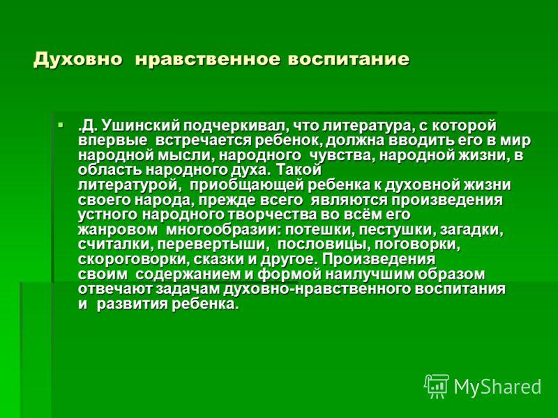 Духовно нравственное воспитание.Д. Ушинский подчеркивал, что литература, с которой впервые встречается ребенок, должна вводить его в мир народной мысли, народного чувства, народной жизни, в область народного духа. Такой литературой, приобщающей ребен