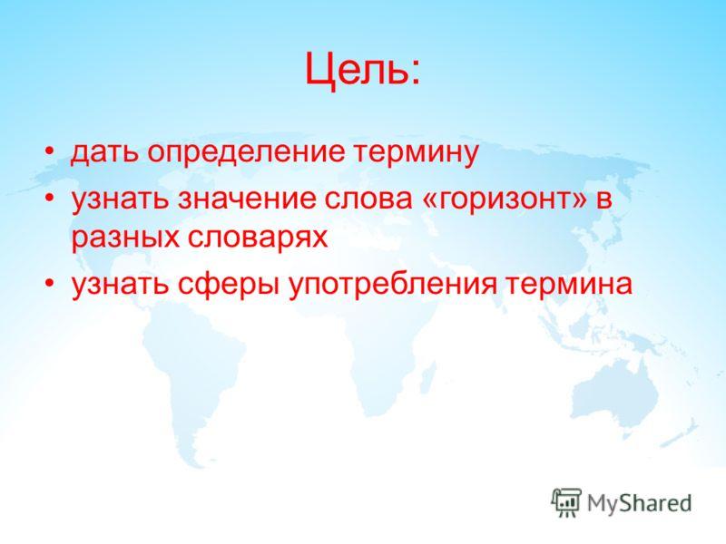 Цель: дать определение термину узнать значение слова «горизонт» в разных словарях узнать сферы употребления термина