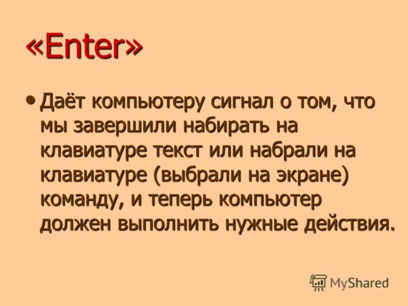 «Enter» Даёт компьютеру сигнал о том, что мы завершили набирать на клавиатуре текст или набрали на клавиатуре (выбрали на экране) команду, и теперь компьютер должен выполнить нужные действия.