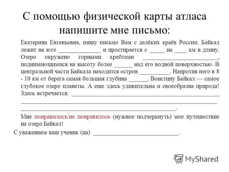 С помощью физической карты атласа напишите мне письмо: Екатерина Евгеньевна, пишу письмо Вам с далёких краёв России. Байкал лежит на юге ______________ и простирается с _____ на ____ км в длину. Озеро окружено горными хребтами _______________________