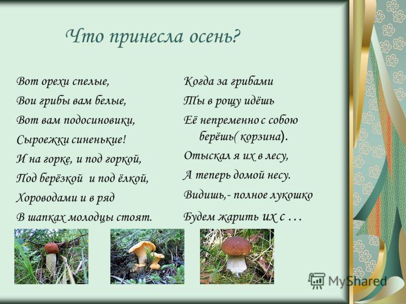 Что принесла осень? Вот орехи спелые, Вои грибы вам белые, Вот вам подосиновики, Сыроежки синенькие! И на горке, и под горкой, Под берёзкой и под ёлкой, Хороводами и в ряд В шапках молодцы стоят. Когда за грибами Ты в рощу идёшь Её непременно с собою