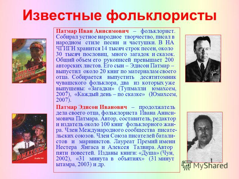 Известные фольклористы Патмар Иван Анисимович – фольклорист. Собирал устное народное творчество, писал в народном стиле песни и частушки. В НА ЧГИГН хранится 14 тысяч строк песен, около 30 тысяч пословиц, много загадок и сказок. Общий объем его рукоп