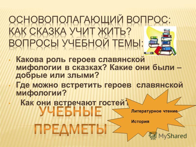Какова роль героев славянской мифологии в сказках? Какие они были – добрые или злыми? Где можно встретить героев славянской мифологии? Как они встречают гостей? Литературное чтение История
