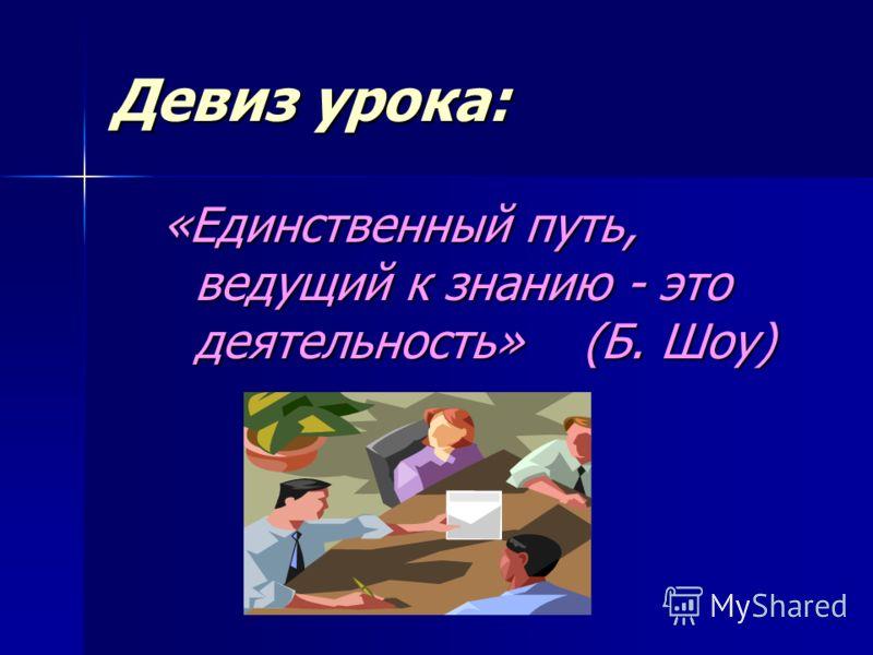 Девиз урока: «Единственный путь, ведущий к знанию - это деятельность» (Б. Шоу)