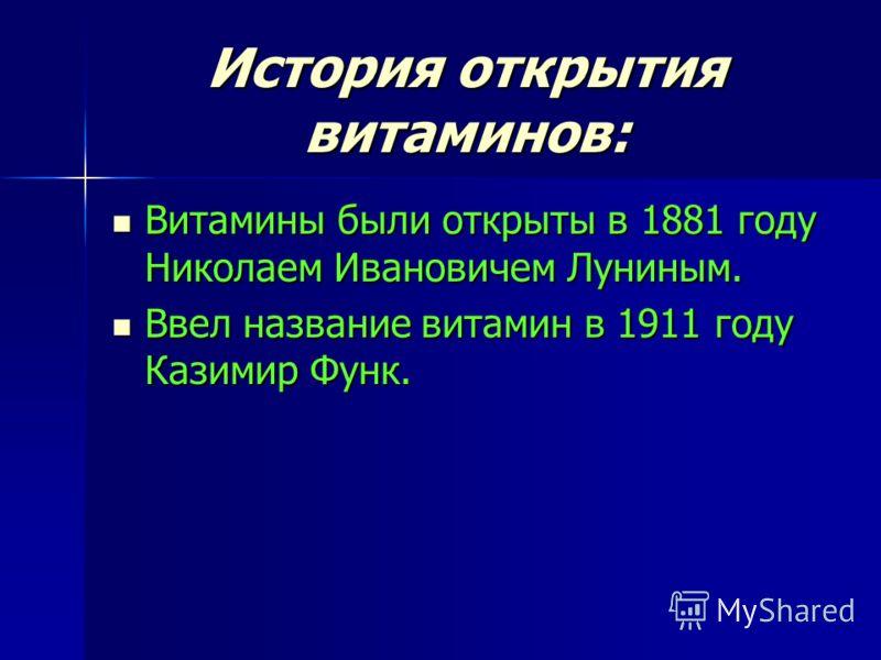 История открытия витаминов: Витамины были открыты в 1881 году Николаем Ивановичем Луниным. Витамины были открыты в 1881 году Николаем Ивановичем Луниным. Ввел название витамин в 1911 году Казимир Функ. Ввел название витамин в 1911 году Казимир Функ.