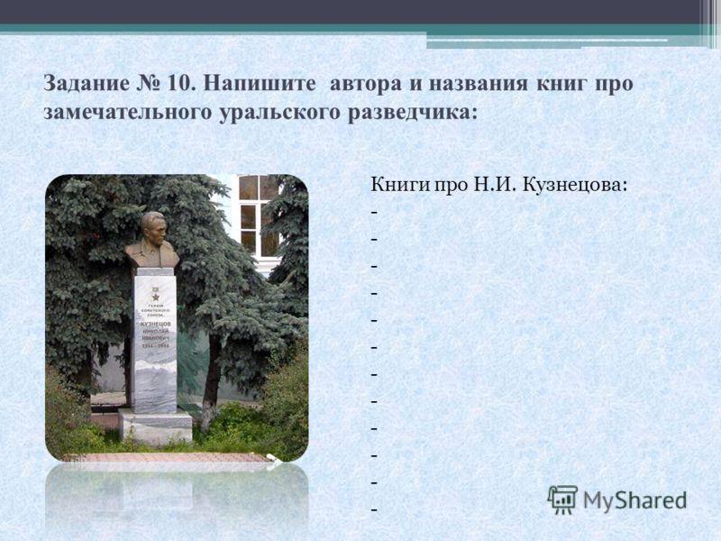Задание 10. Напишите автора и названия книг про замечательного уральского разведчика: Книги про Н.И. Кузнецова: -