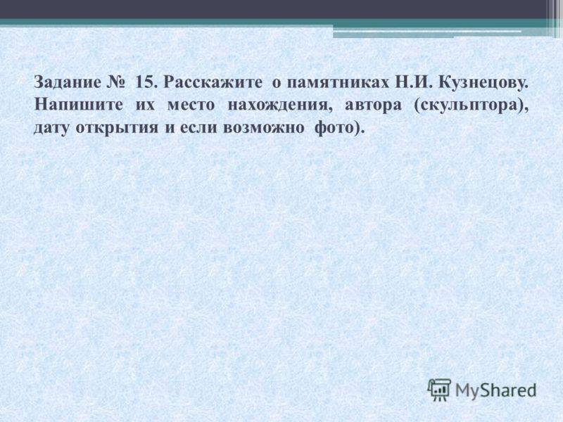 Задание 15. Расскажите о памятниках Н.И. Кузнецову. Напишите их место нахождения, автора (скульптора), дату открытия и если возможно фото).