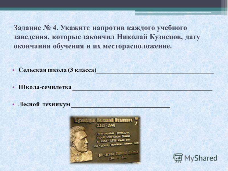 Задание 4. Укажите напротив каждого учебного заведения, которые закончил Николай Кузнецов, дату окончания обучения и их месторасположение. Сельская школа (3 класса)_____________________________________ Школа-семилетка ________________________________