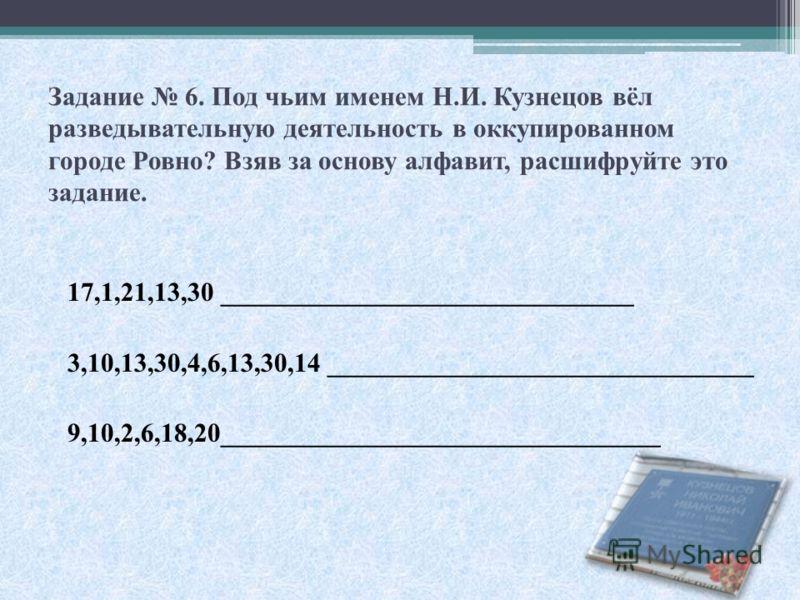 Задание 6. Под чьим именем Н.И. Кузнецов вёл разведывательную деятельность в оккупированном городе Ровно? Взяв за основу алфавит, расшифруйте это задание. 17,1,21,13,30 _______________________________ 3,10,13,30,4,6,13,30,14 _________________________