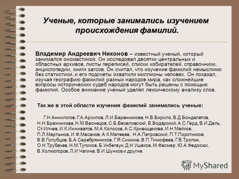 Ученые, которые занимались изучением происхождения фамилий. Владимир Андреевич Никонов – известный ученый, который занимался ономастикой. Он исследовал десятки центральных и областных архивов, листы переписей, списки избирателей, справочники, энцикло