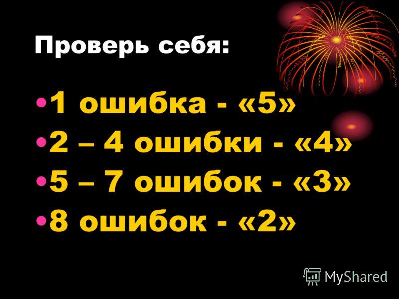Проверь себя: 1 ошибка - «5» 2 – 4 ошибки - «4» 5 – 7 ошибок - «3» 8 ошибок - «2»