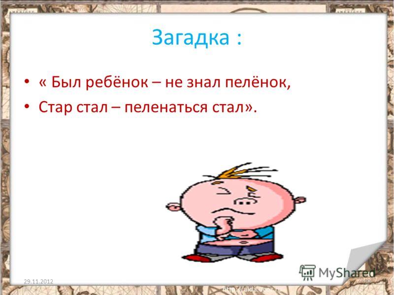 Загадка : « Был ребёнок – не знал пелёнок, Стар стал – пеленаться стал». 29.11.201210