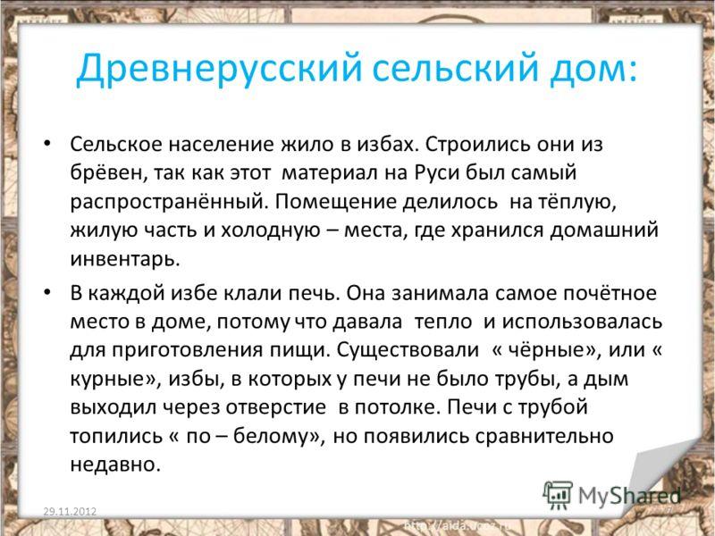 Древнерусский сельский дом: Сельское население жило в избах. Строились они из брёвен, так как этот материал на Руси был самый распространённый. Помещение делилось на тёплую, жилую часть и холодную – места, где хранился домашний инвентарь. В каждой из