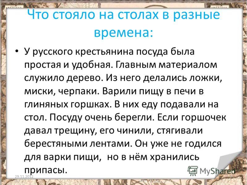 Что стояло на столах в разные времена: У русского крестьянина посуда была простая и удобная. Главным материалом служило дерево. Из него делались ложки, миски, черпаки. Варили пищу в печи в глиняных горшках. В них еду подавали на стол. Посуду очень бе