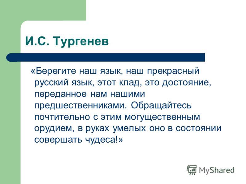 И.С. Тургенев «Берегите наш язык, наш прекрасный русский язык, этот клад, это достояние, переданное нам нашими предшественниками. Обращайтесь почтительно с этим могущественным орудием, в руках умелых оно в состоянии совершать чудеса!»