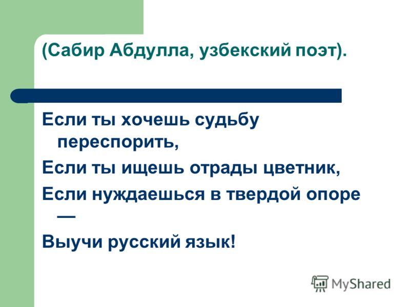 (Сабир Абдулла, узбекский поэт). Если ты хочешь судьбу переспорить, Если ты ищешь отрады цветник, Если нуждаешься в твердой опоре Выучи русский язык!