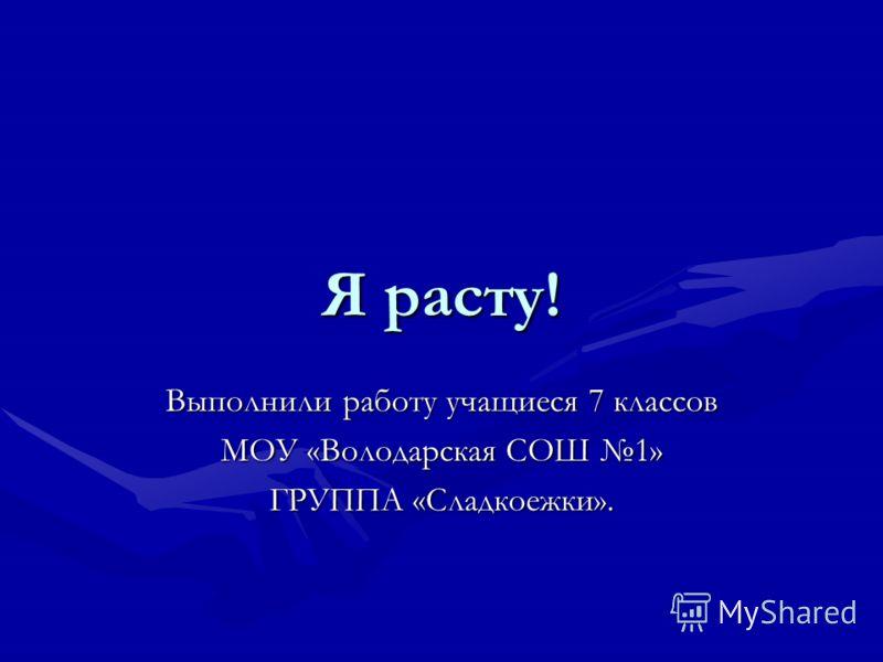 Я расту! Выполнили работу учащиеся 7 классов МОУ «Володарская СОШ 1» ГРУППА «Сладкоежки».