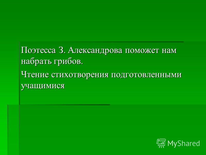 Поэтесса З. Александрова поможет нам набрать грибов. Чтение стихотворения подготовленными учащимися