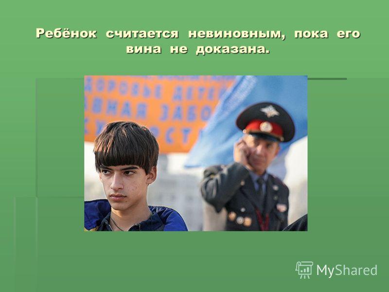 Ребёнок считается невиновным, пока его вина не доказана.