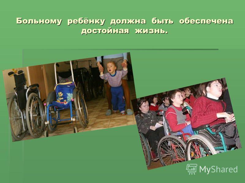 Больному ребёнку должна быть обеспечена достойная жизнь.