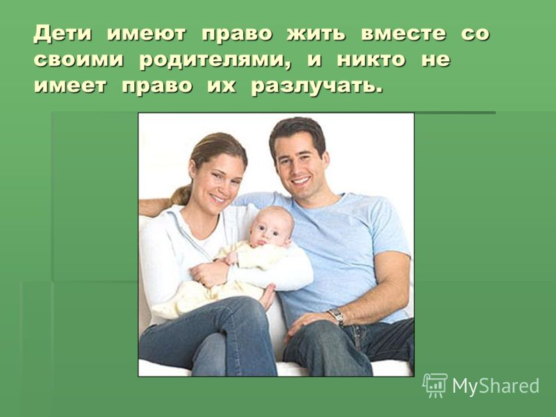 Дети имеют право жить вместе со своими родителями, и никто не имеет право их разлучать.