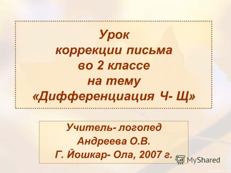 Урок коррекции письма во 2 классе на тему «Дифференциация Ч- Щ» Учитель- логопед Андреева О.В. Г. Йошкар- Ола, 2007 г.