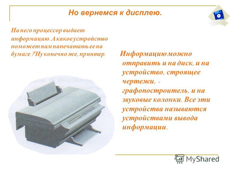 Но вернемся к дисплею. Н а н его п роцессор в ыдает информацию. А к акое у стройство поможет н ам н апечатать е е н а бумаге ? Н у к онечно ж е, п ринтер. И нформацию м ожно отправить и н а д иск, и н а устройство, с троящее чертежи, - графопостроите