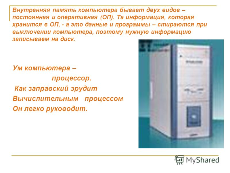 Внутренняя память компьютера бывает двух видов – постоянная и оперативная (ОП). Та информация, которая хранится в ОП, - а это данные и программы – стираются при выключении компьютера, поэтому нужную информацию записываем на диск. Ум компьютера – проц