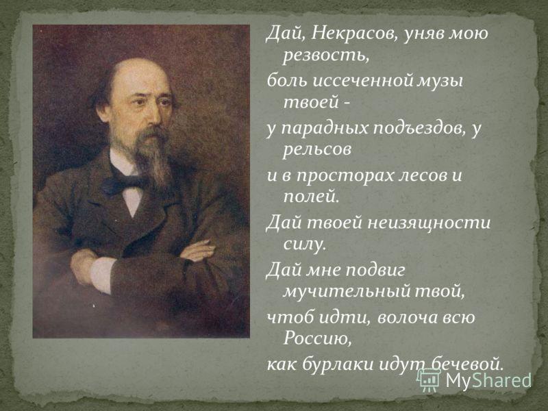 Дай, Некрасов, уняв мою резвость, боль иссеченной музы твоей - у парадных подъездов, у рельсов и в просторах лесов и полей. Дай твоей неизящности силу. Дай мне подвиг мучительный твой, чтоб идти, волоча всю Россию, как бурлаки идут бечевой.