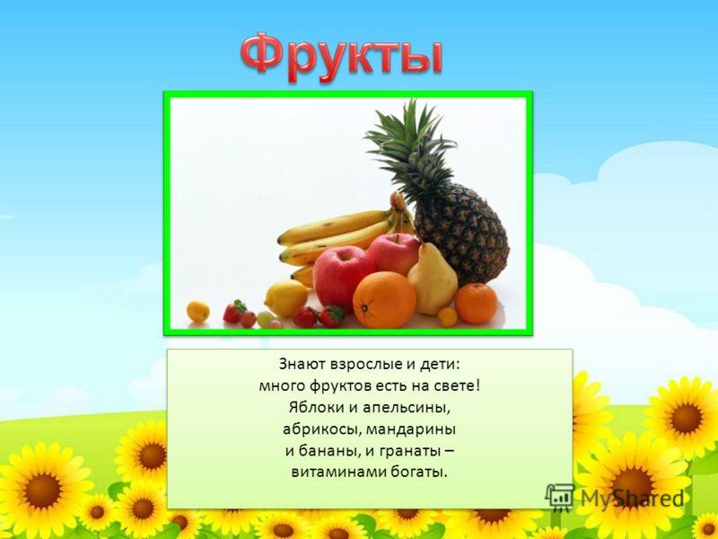 Знают взрослые и дети: много фруктов есть на свете! Яблоки и апельсины, абрикосы, мандарины и бананы, и гранаты – витаминами богаты. Знают взрослые и дети: много фруктов есть на свете! Яблоки и апельсины, абрикосы, мандарины и бананы, и гранаты – вит