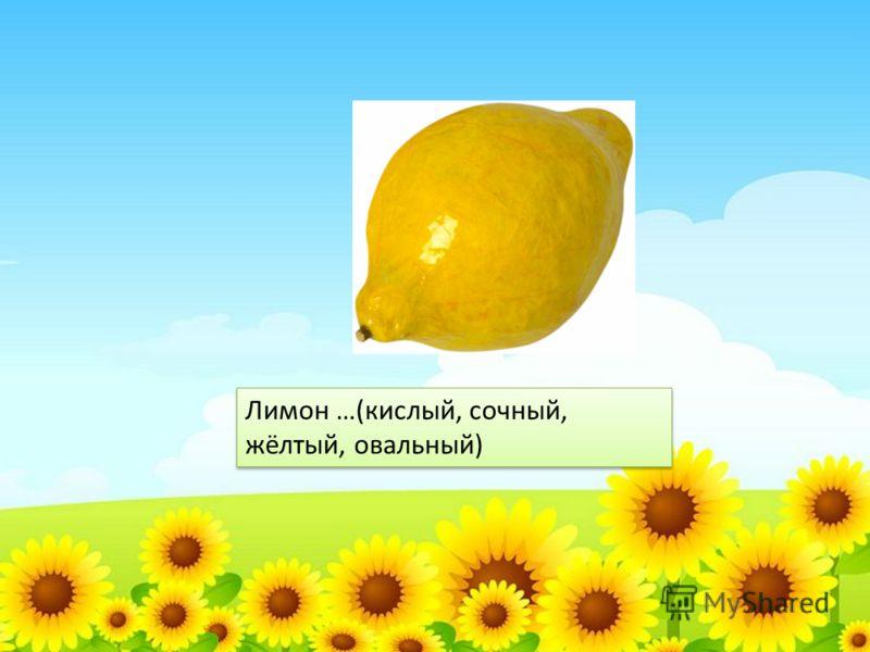 Лимон …(кислый, сочный, жёлтый, овальный)