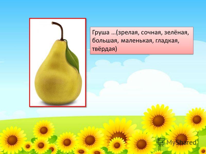 Груша …(зрелая, сочная, зелёная, большая, маленькая, гладкая, твёрдая)