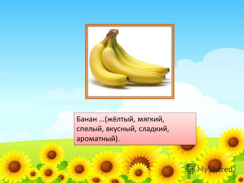 Банан …(жёлтый, мягкий, спелый, вкусный, сладкий, ароматный).
