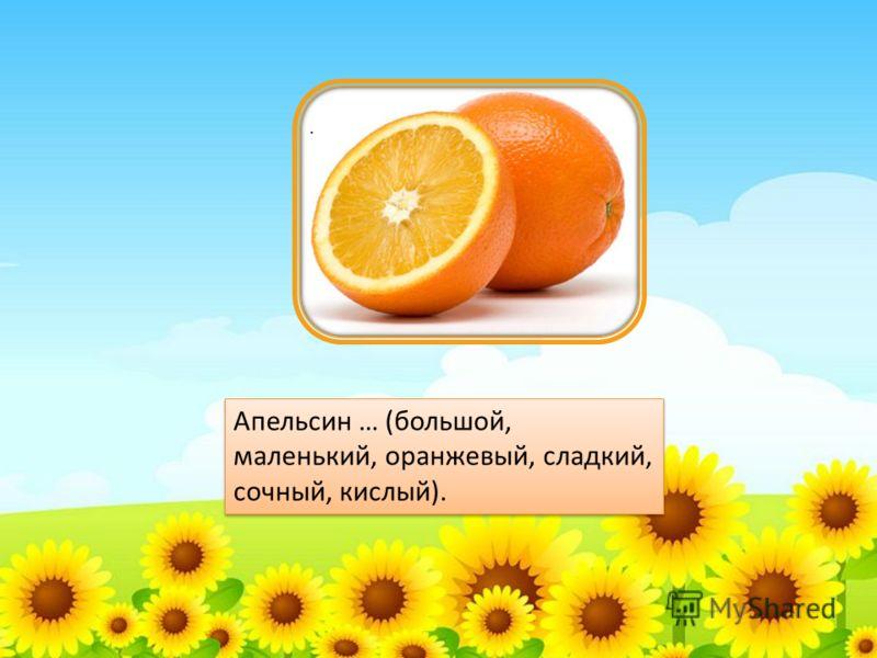 . Апельсин … (большой, маленький, оранжевый, сладкий, сочный, кислый).