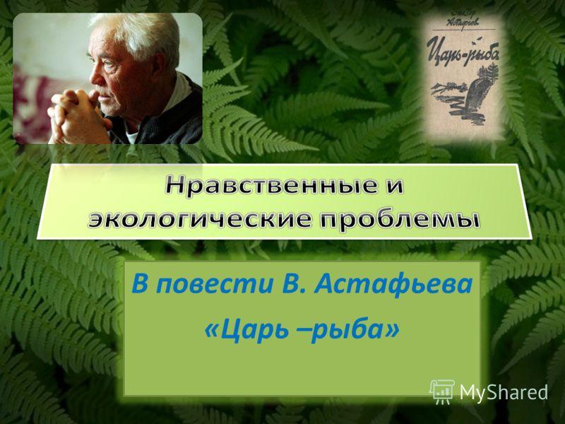 В повести В. Астафьева «Царь –рыба»