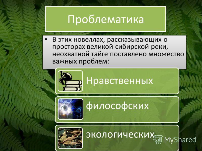 Проблематика В этих новеллах, рассказывающих о просторах великой сибирской реки, неохватной тайге поставлено множество важных проблем: Нравственных философских экологических