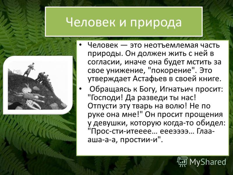 Человек и природа Человек это неотъемлемая часть природы. Он должен жить с ней в согласии, иначе она будет мстить за свое унижение,
