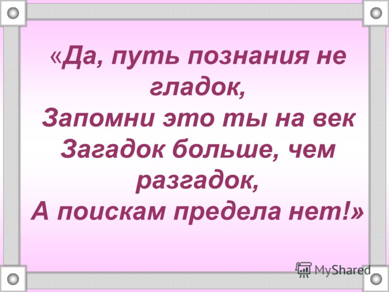 «Да, путь познания не гладок, Запомни это ты на век Загадок больше, чем разгадок, А поискам предела нет!»