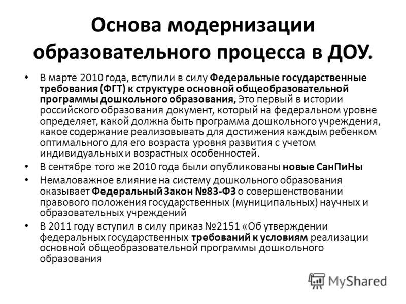 Основа модернизации образовательного процесса в ДОУ. В марте 2010 года, вступили в силу Федеральные государственные требования (ФГТ) к структуре основной общеобразовательной программы дошкольного образования, Это первый в истории российского образова
